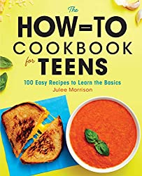 Cool Gifts For Teens: The How-To Cookbook for Teens: 100 Easy Recipes to Learn the Basics