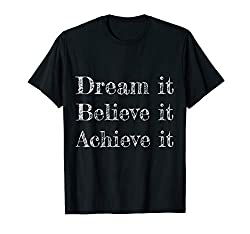 Dream it Believe it Achieve it Inspirational T Shirt